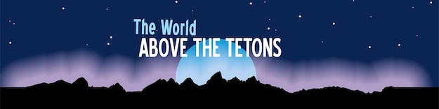 World Above The Tetons Speaker Series